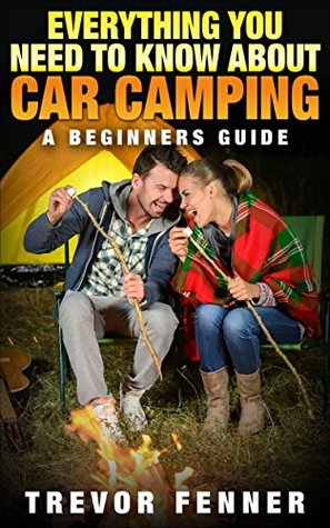 Everything You Need To Know About Car Camping (Car Camping 101, Tent Camping, Camping Checklist, Camping Supplies, Car Camping Gear): A Beginners Guide