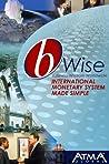 bWise: International Monetary System Made Simple: (bWise: Business Wisdom Worldwide)