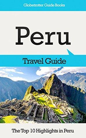 Peru Travel Guide: The Top 10 Highlights in Peru (Globetrotter Guide Books)