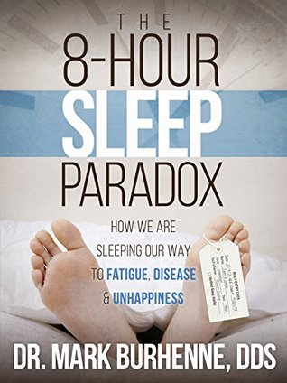 The 8-Hour Sleep Paradox: How We Are Sleeping Our Way to Fatigue, Disease and Unhappiness