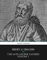 The Ante-Nicene Fathers Volume 1: Apostolic Fathers, Justin Martyr, Irenaeus
