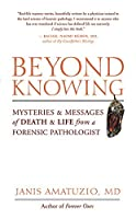 Beyond Knowing: Mysteries & Messages of Death & Life from a Forensic Pathologist