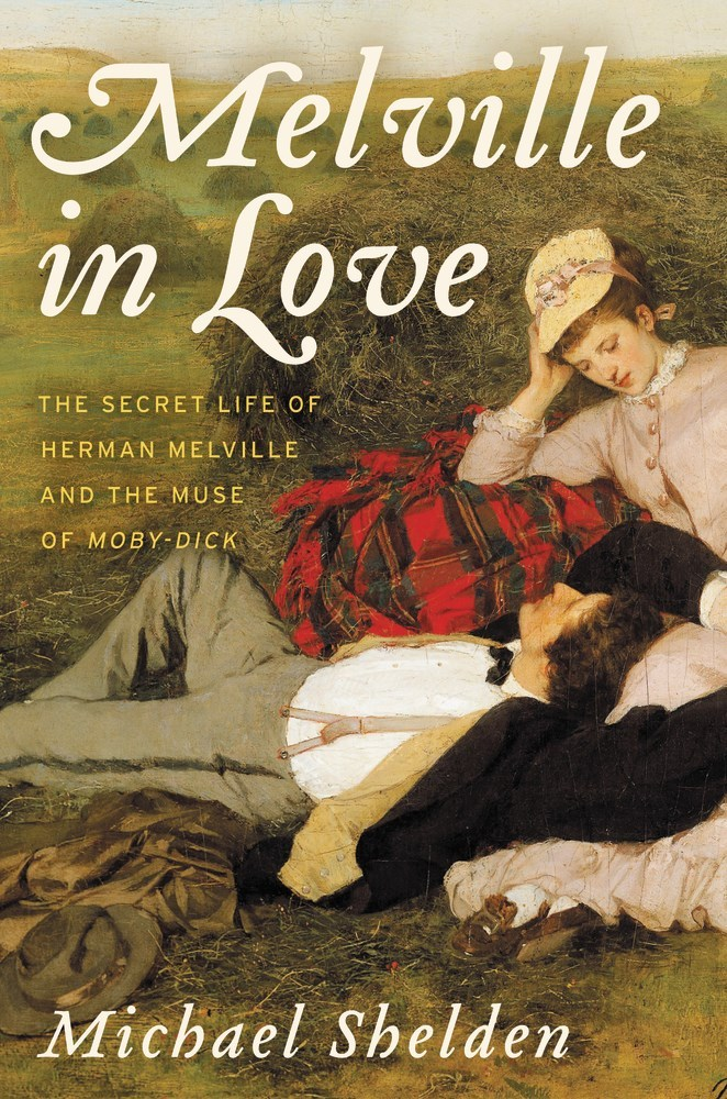 Melville in Love The Secret Life of Herman Melville and the Muse of Moby-Dick