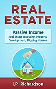 Real Estate: Passive Income: Real Estate Investing, Property Development, Flipping Houses
