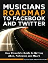 Musician's Roadmap to Facebook and Twitter - A Complete Guide to Getting Liked, Followed, and Heard
