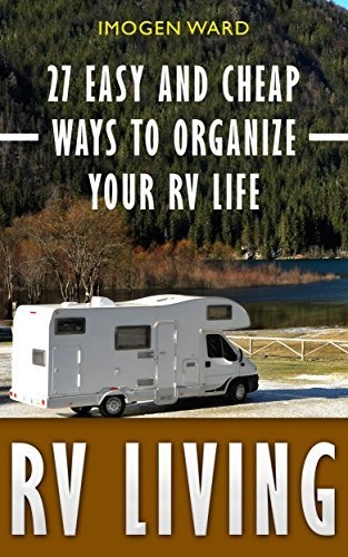 RV Living: 27 Easy And Cheap Ways To Organize Your RV Life: (RV Living for beginners, Motorhome Living, rv living in the 21st century) (rv buying guide, ... rv travel guide, rv trips, rv full time)
