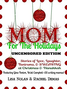 Mom for the Holidays UNCENSORED EDITION: Stories of Love, Laughter, Tantrums, and SWEARING at Christmas and Hanukkah