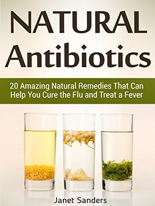 Natural Antibiotics: 20 Amazing Natural Remedies That Can Help You Cure the  Flu and Treat a Fever by Janet Sanders