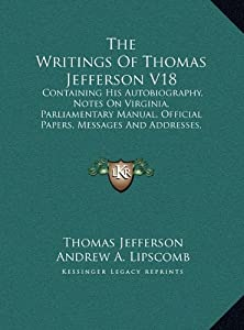 The Writings of Thomas Jefferson V18: Containing His Autobiography, Notes on Virginia, Parliamentary Manual, Official Papers, Messages and Addresses, and Other Writings, Official and Private