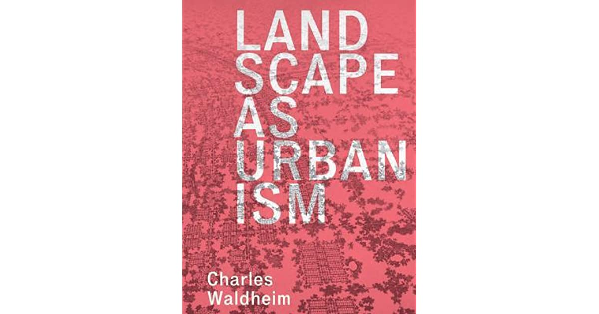 Landscape as Urbanism: A General Theory by Charles Waldheim