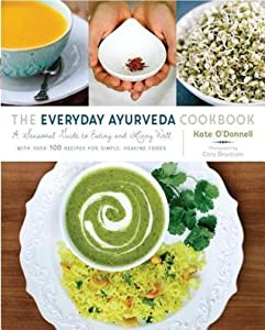 The Everyday Ayurveda Cookbook: A Seasonal Guide to Eating and Living Well--with over 100 Recipes for Simple, Healing Foods