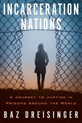 Incarceration Nations: A Journey to Justice in Prisons Around the World
