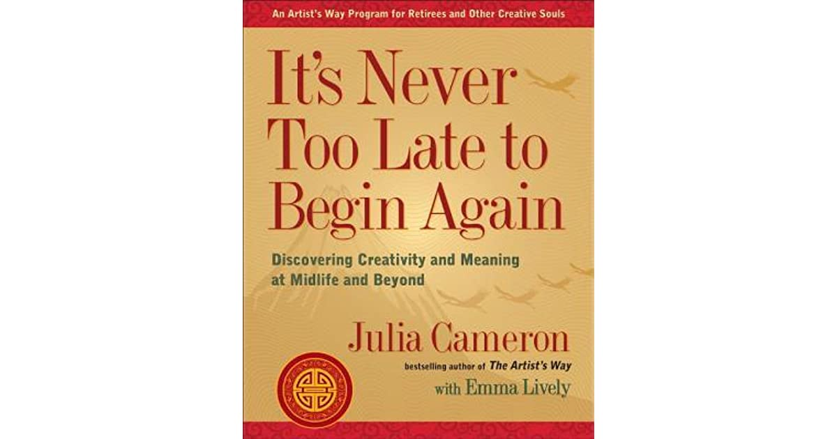 Its never too late to begin again discovering creativity and its never too late to begin again discovering creativity and meaning at midlife and beyond by julia cameron fandeluxe Choice Image