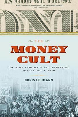 The Money Cult: Capitalism, Christianity, and the Unmaking of the American Dream