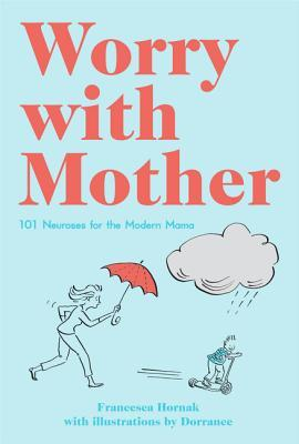 Worry with Mother 101 Neuroses for the Modern Mama