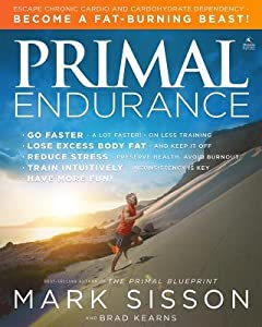 Primal Endurance: Revolutionize Your Training Approach to Drop Excess Body Fat, Manage Stress, Preserve Health, and Go a Lot Faster!