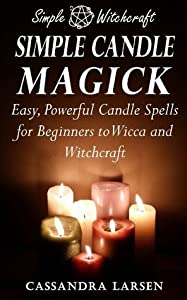 Simple Candle Magick: Easy, Powerful Candle Spells for Beginners to Wicca and Witchcraft (Simple Witchcraft, #2)