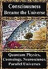 How Consciousness Became the Universe: Quantum Physics, Cosmology, Relativity, Evolution, Neuroscience, Parallel Universes