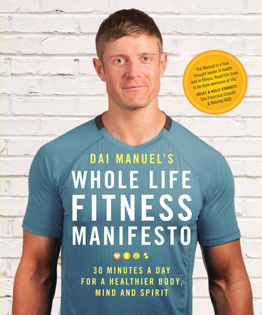Dai Manuel's Whole Life Fitness Manifesto 30 Minutes a Day for a Healthier Body, Mind and Spirit