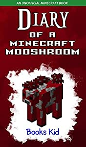 Diary of a Minecraft Mooshroom (An Unofficial Minecraft Book) (Minecraft Diary Books and Wimpy Zombie Tales For Kids Book 26)