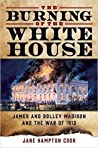 The Burning of the White House: James and Dolley Madison and the War of 1812