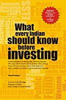 What Every Indian Should Know Before Investing: Investment ideas on Fixed Deposits, NSCs, Gold, PPF, Stocks, Mutual Fund, Life Insurance and more... explained in simple, easy-to-understand language!