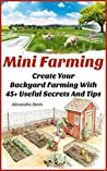 Mini Farming: Create Your Backyard Farming With 45 + Useful Secrets And Tips: (Urban Gardening, Grow Your Own Organic Fruits & Vegetables, Backyard Farming, ... farming, How to build a chicken coop))