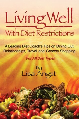 Living Well With Diet Restrictions: A Leading Diet Coach's Tips on Dining Out, Relationships, Travel and Grocery Shopping. For All Diet Types