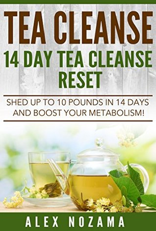 Tea Cleanse: Flush Your System Of Toxins: Shed Up To 10 Pounds In 15 Days!