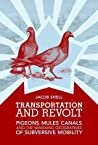 Transportation and Revolt: Pigeons, Mules, Canals, and the Vanishing Geographies of Subversive Mobility
