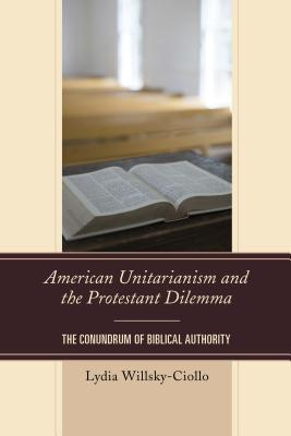 American Unitarianism and the Protestant Dilemma: The Conundrum of Biblical Authority