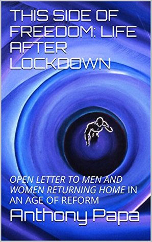 THIS SIDE OF FREEDOM: LIFE AFTER LOCKDOWN: OPEN LETTER TO MEN AND WOMEN RETURNING HOME IN AN AGE OF REFORM