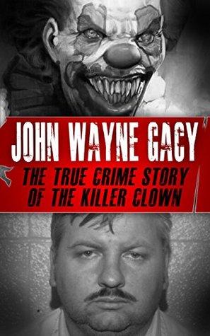 John Wayne Gacy: The True Crime Story of the Killer Clown by