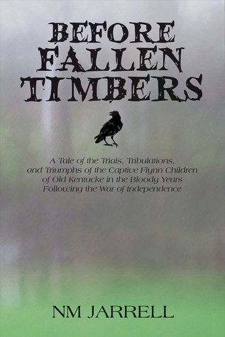 Before Fallen Timbers: A Tale of the Trials, Tribulations, and Triumphs of the Captive Flynn Children of Old Kentucke in the Bloody Years Following the War of Independence