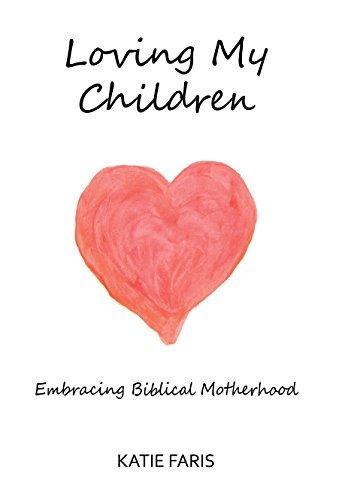 Loving My Children: Embracing Biblical Motherhood Katie Faris