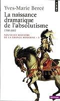 La Naissance dramatique de l'absolutisme, 1598-1661 (Points Histoire)