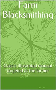Farm Blacksmithing: Classic illustrated manual targeted at the farmer