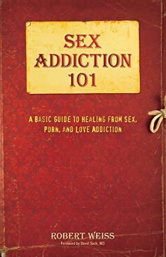 Sex Addiction 101  A Basic Guide to Healing from Sex, Porn, and Love Addiction (0, Robert Weiss)