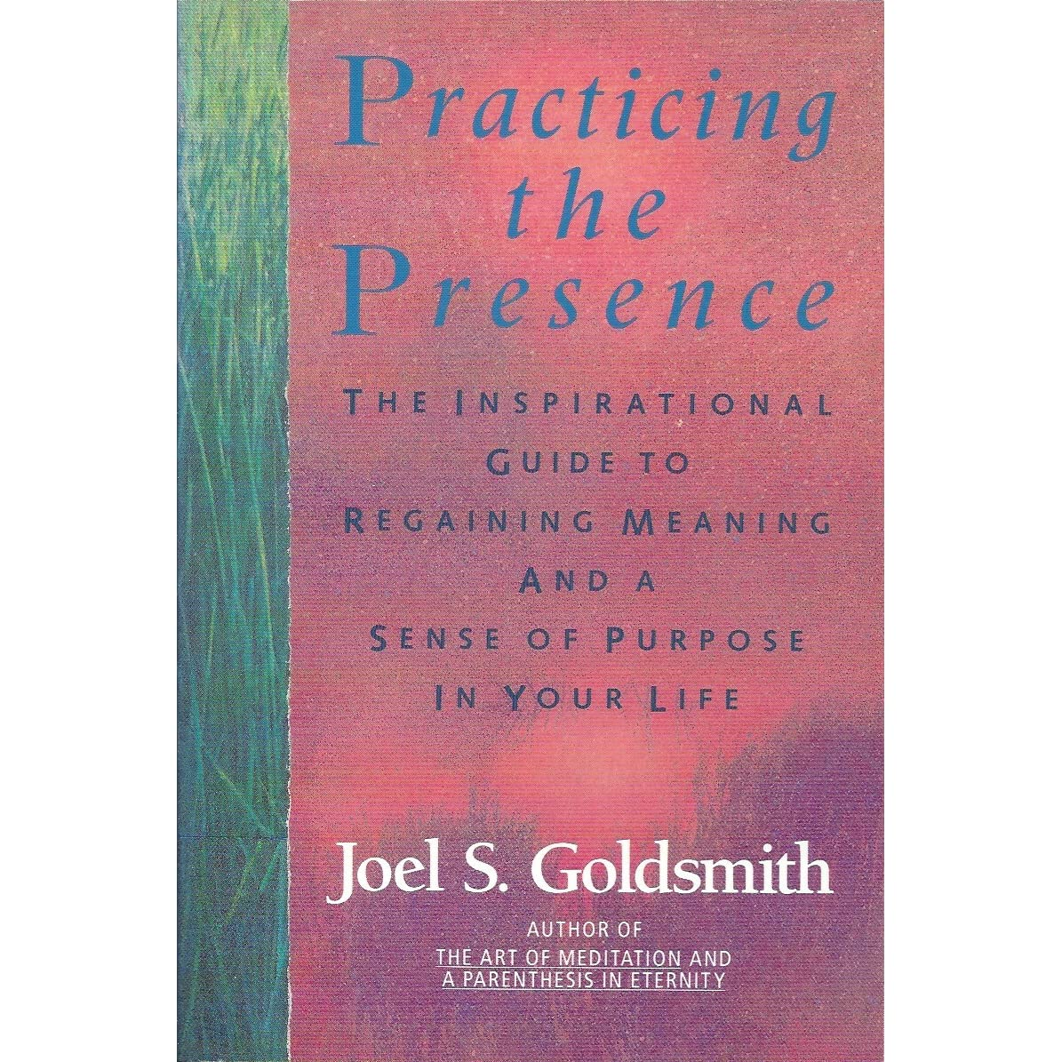 Practicing the presence the inspirational guide to regaining meaning and a sense of purpose in your life by joel s goldsmith