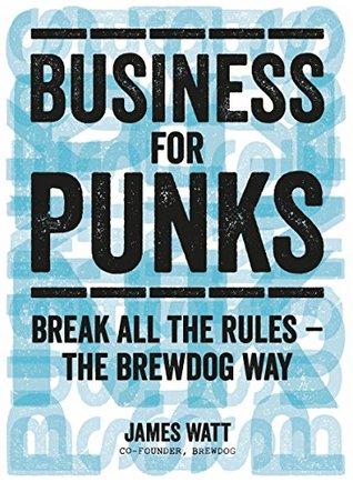 Business for Punks: Start Your Business Revolution – the BrewDog Way