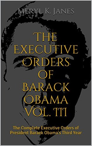 The Executive Orders of Barack Obama Vol. III: The Complete Executive Orders of President Barack Obama's Third Year