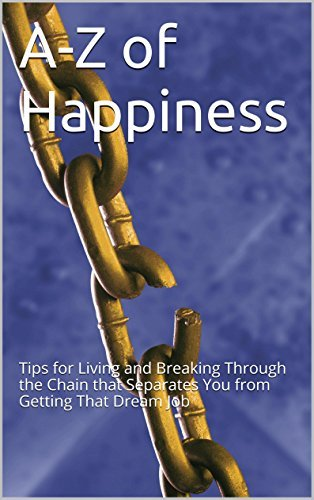 A-Z of Happiness: Tips for Living and Breaking Through the Chain that Separates You from Getting That Dream Job