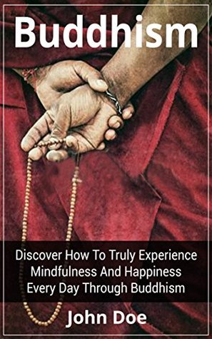Buddhism: Discover How To Truly Experience Mindfulness And Happiness Every Day Through Buddhism (Buddhism, Buddhism For Beginners, Buddhism Plain And Simple)