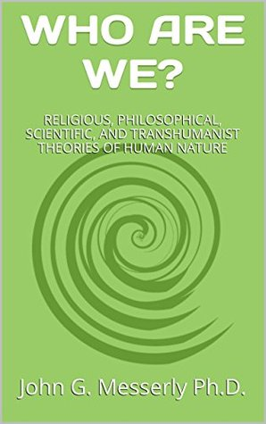 Who Are We?: Religious, Philosophical, Scientific and Transhumanist Theories  Of Human Nature by John G. Messerly