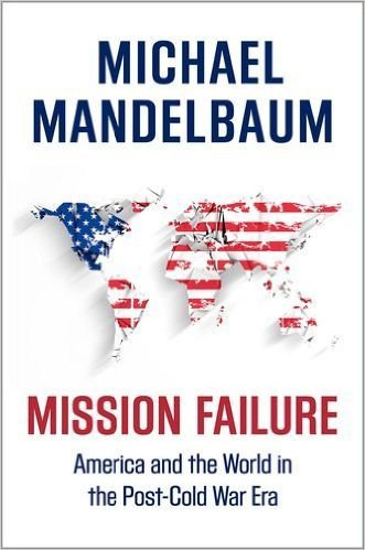 Mission Failure America and the World in the Post-Cold War Era