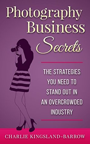 Photography Business Secrets - The Strategies You Need To Stand Out In An Overcrowded Industry (Rich Photographer Series Book 1)