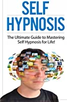 Self Hypnosis: The Ultimate Guide to Mastering Self Hypnosis for Life in 30 Minutes or Less!