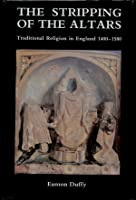 The Stripping of the Altars: Traditional Religion in England, c.1400-c.1580