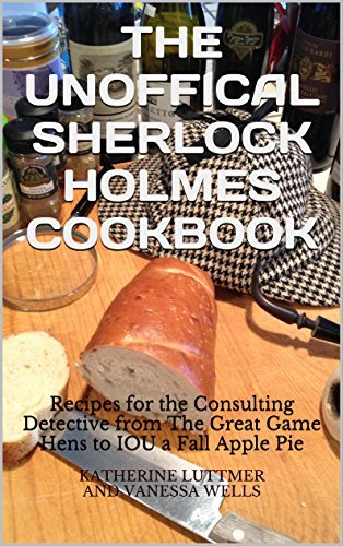 THE UNOFFICAL SHERLOCK HOLMES COOKBOOK: Recipes for the Consulting Detective from The Great Game Hens to IOU a Fall Apple Pie  by  Katherine LuttmerAnd Vanessa Wells