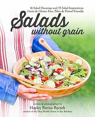 Salads Without Grain: 50 Recipes for Homemade Salad Dressings and Salad Inspirations all grain-free, gluten-free & wheat-free